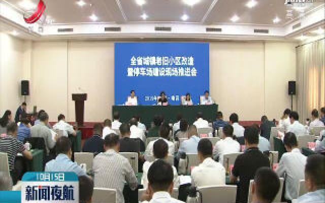 江西省城镇老旧小区改造暨停车场建设现场推进会召开
