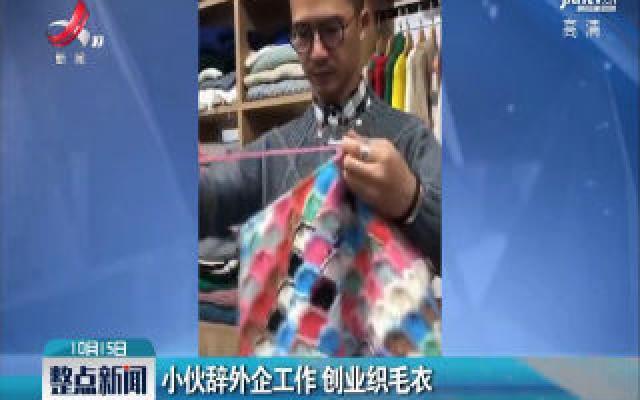 广东汕头:小伙辞外企工作 创业织毛衣