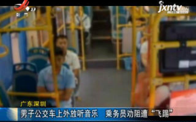 """广东深圳:男子公交车上外放听音乐 乘务员劝阻遭""""飞踢"""""""