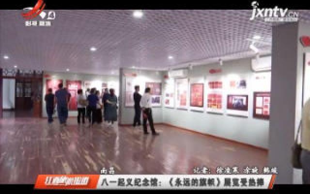 南昌八一起义纪念馆:《永远的旗帜》展览受热捧