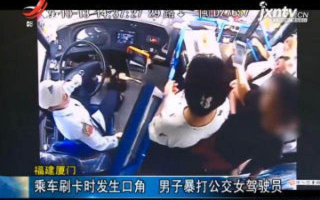 福建厦门:乘车刷卡时发生口角 男子暴打公交女驾驶员