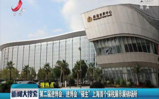 """第二届进博会:进博会""""催生""""上海首个保税展示展销场所"""