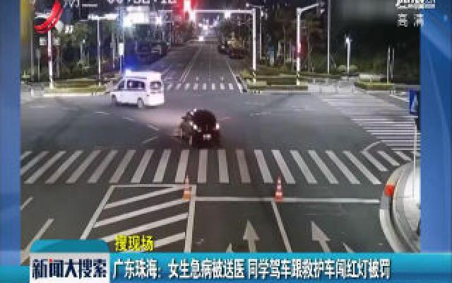 广东珠海:女生急病被送医 同学驾车跟救护车闯红灯被罚