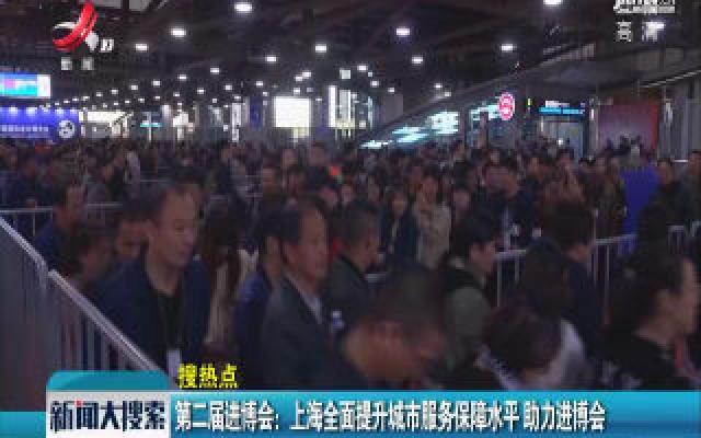 第二届进博会:上海全面提升城市服务保障水平 助力进博会