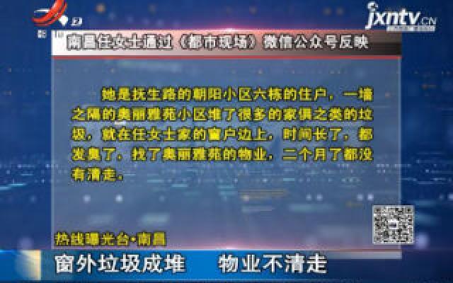 【热线曝光台】南昌:窗外垃圾成堆 物业不清走