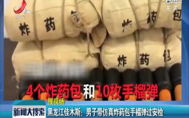 黑龙江佳木斯:男子带仿真炸药包手榴弹过安检