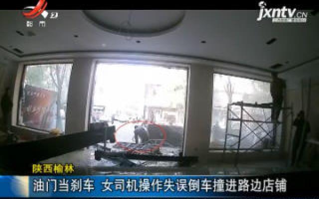陕西榆林:油门当刹车 女司机操作失误倒车撞进路边店铺
