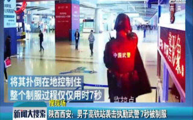 陕西西安:男子高铁站袭击执勤武警 7秒被制服