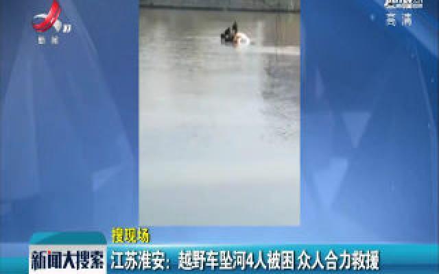 江苏淮安:越野车坠河4人被困 众人合力救援