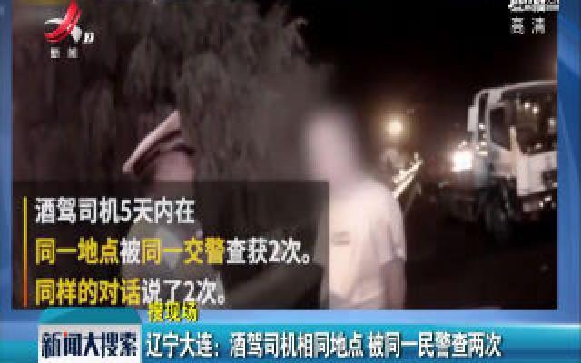 辽宁大连:酒驾司机相同地点 被同一民警查两次