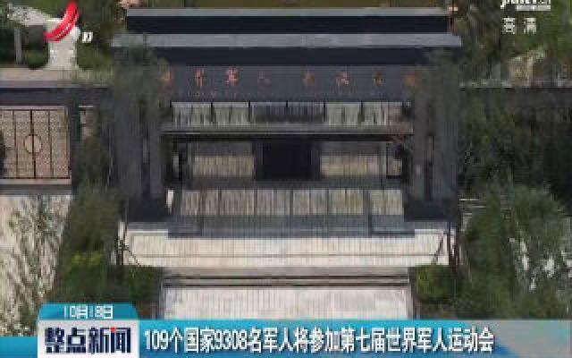 湖北武汉:109个国家9308名军人将参加第七届世界军人运动会