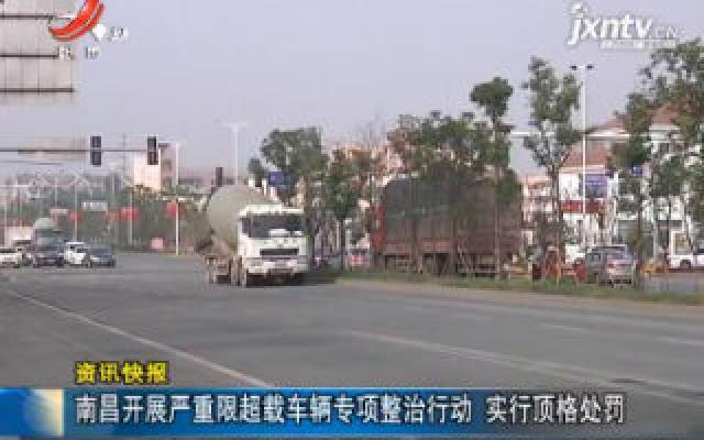 南昌开展严重限超载车辆专项整治行动 实行顶格处罚