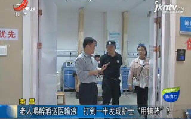 """南昌:老人喝醉酒送医输液 打到一半发现护士""""用错药""""?"""