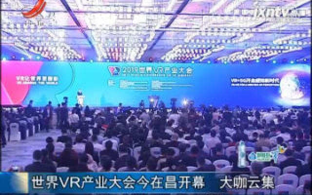 世界VR产业大会10月19日在昌开幕 大咖云集