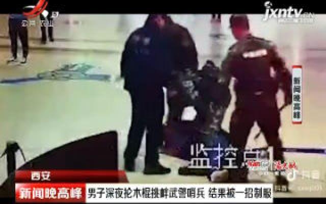 西安:男子深夜抡木棍挑衅武警哨兵 结果被一招制服