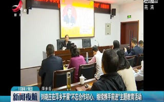 """刘晓庄在萍乡开展""""不忘合作初心 继续携手前进""""主题教育活动"""
