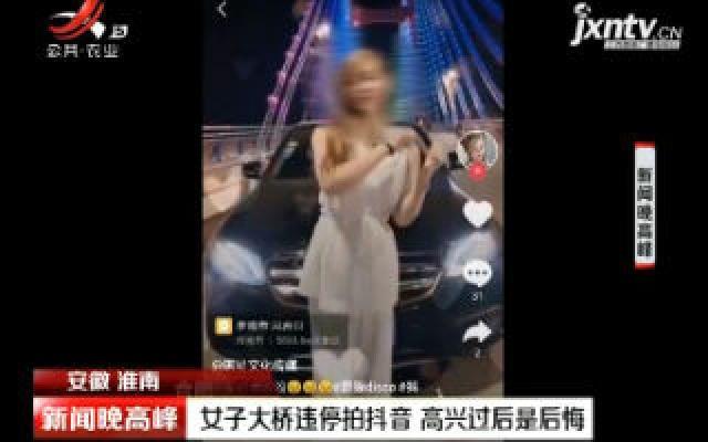 安徽淮南:女子大桥违停拍抖音 高兴过后是后悔