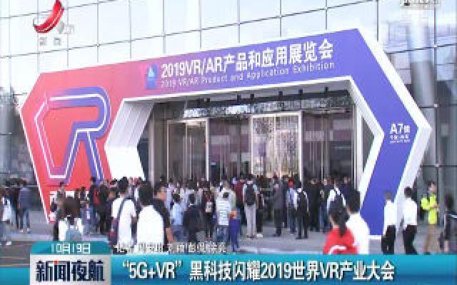 """南昌:""""5G+VR""""黑科技闪耀2019世界VR产业大会"""