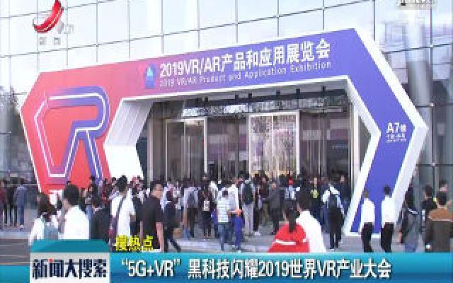 """5G+VR""黑科技闪耀2019世界VR产业大会"