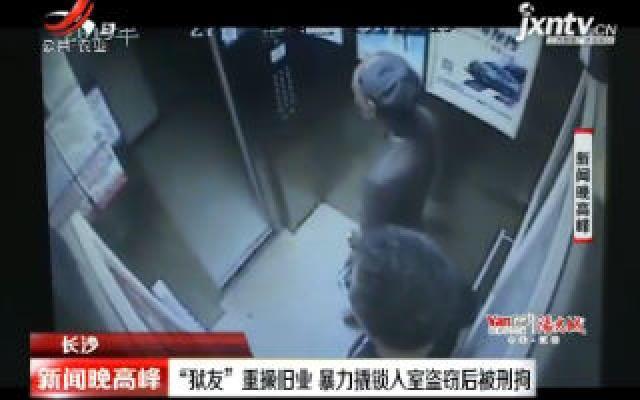 """长沙:""""狱友""""重操旧业 暴力撬锁入室盗窃后被刑拘"""