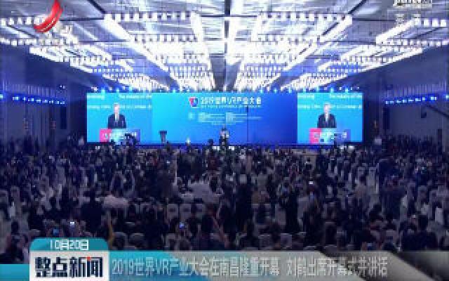 2019世界VR产业大会在南昌隆重开幕 刘鹤出席开幕式并讲话