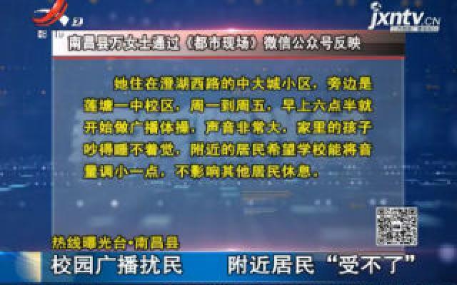 """【热线曝光台·南昌县】校园广播扰民 附近居民""""受不了"""""""