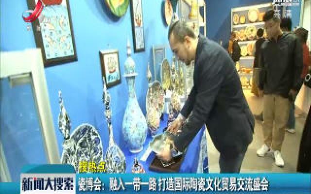 景德镇·瓷博会:融入一带一路 打造国际陶瓷文化贸易交流盛会