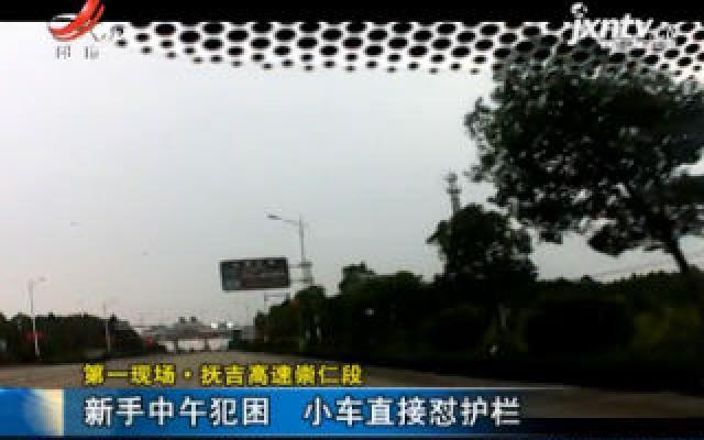 第一现场·抚吉高速崇仁段:新手中午犯困 小车直接怼护栏