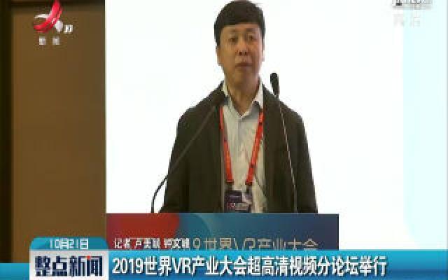 南昌:2019世界VR产业大会超高清视频分论坛举行