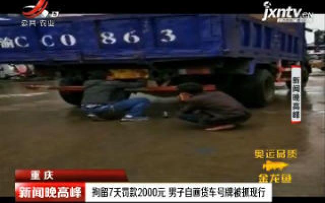 重庆:拘留7天罚款2000元 男子自画货车号牌被抓现行