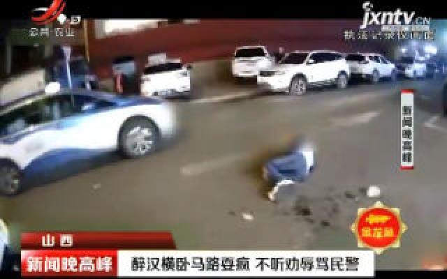 山西:醉汉横卧马路耍疯 不听劝辱骂民警