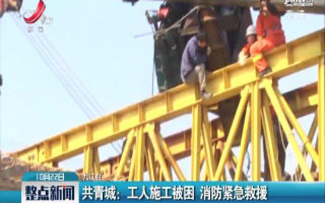 共青城:工人施工被困 消防紧急救援