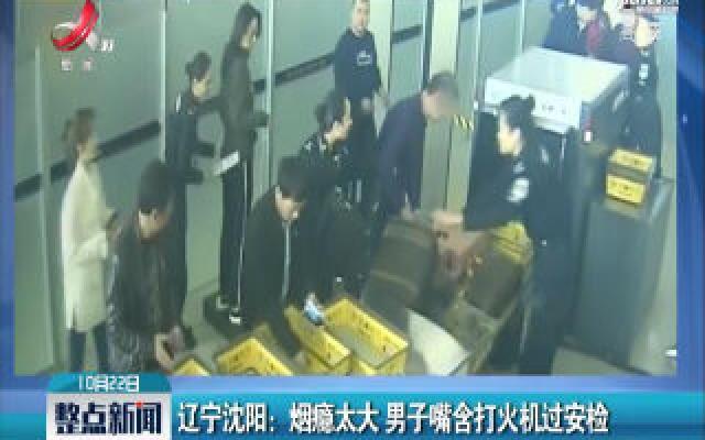 辽宁沈阳:烟瘾太大 男子嘴含打火机过安检