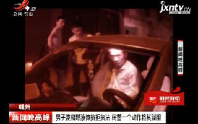 赣州:男子泼易燃液体抗拒执法 民警一个动作将其制服