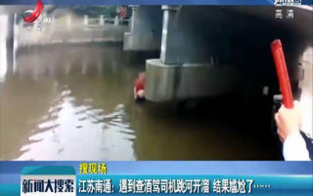 江苏南通:遇到查酒驾司机跳河开溜 结果尴尬了……