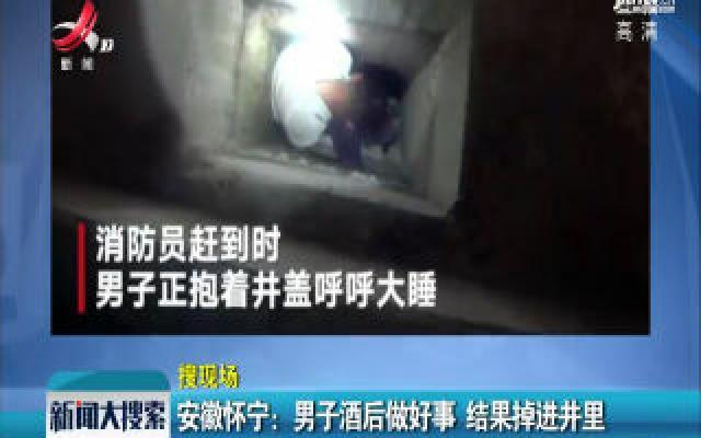 安徽怀宁:男子酒后做好事 结果掉进井里