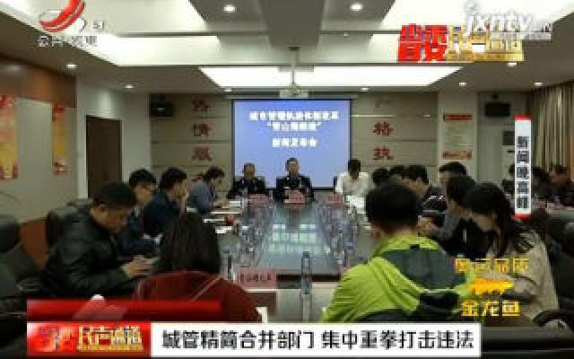 南昌:城管精简合并部门 集中重拳打击违法