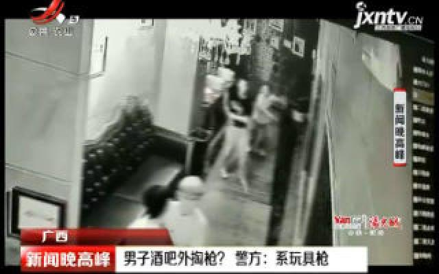 广西:男子酒吧外掏枪? 警方称系玩具枪