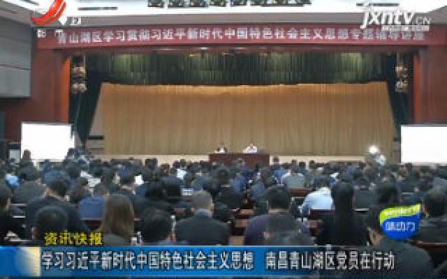学习习近平新时代中国特色社会主义思想 南昌青山湖区党员在行动
