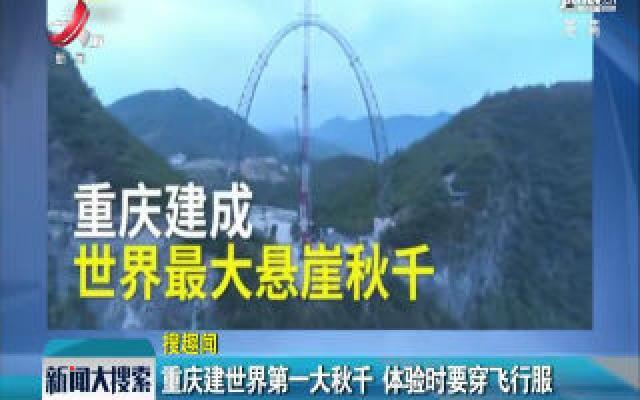 重庆建成世界第一大秋千 体验时要穿飞行服