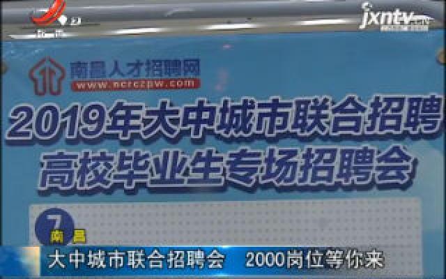 南昌:大中城市联合招聘会 2000岗位等你来