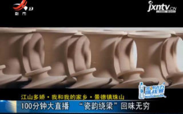 """【江山多娇·我和我的家乡·景德镇珠山】100分钟大直播 """"瓷韵绕梁""""回味无穷"""
