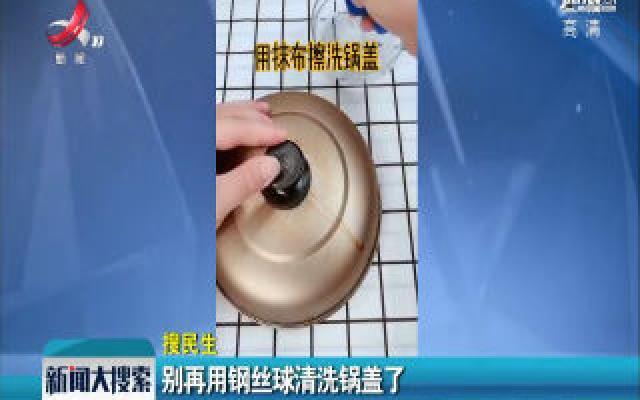 别再用钢丝球清洗锅盖了