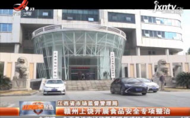 江西省市场监督管理局:赣州上饶开展食品安全专项整治