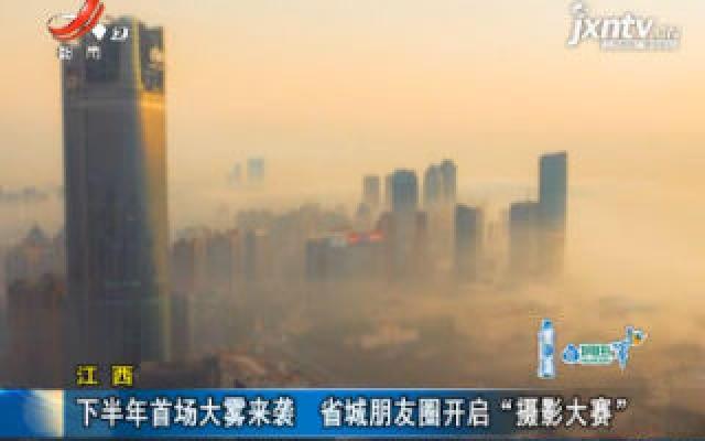 """江西:2019年下半年首场大雾来袭 省城朋友圈开启""""摄影大赛"""""""