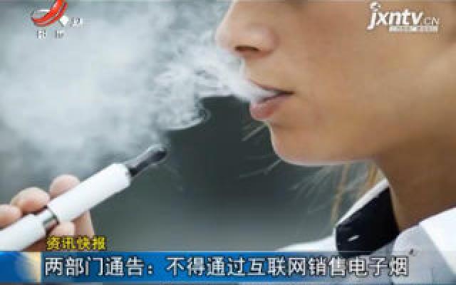 两部门通告:不得通过互联网销售电子烟
