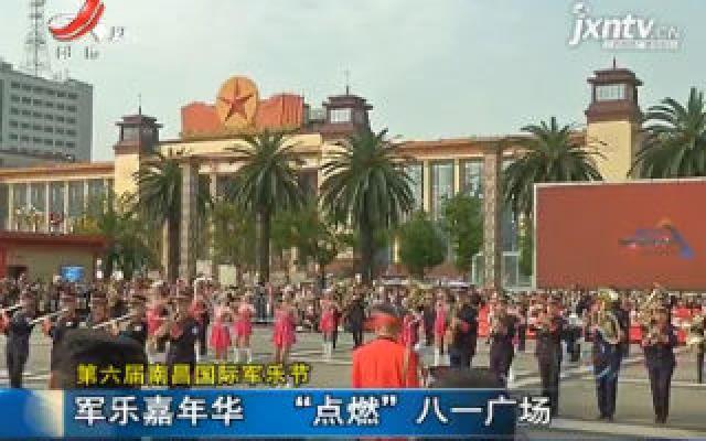 """第六届南昌国际军乐节:军乐嘉年华 """"点燃""""八一广场"""