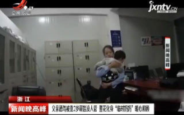 """浙江:父亲酒驾被查2岁萌娃没人管 警花化身""""临时妈妈""""暖心照顾"""