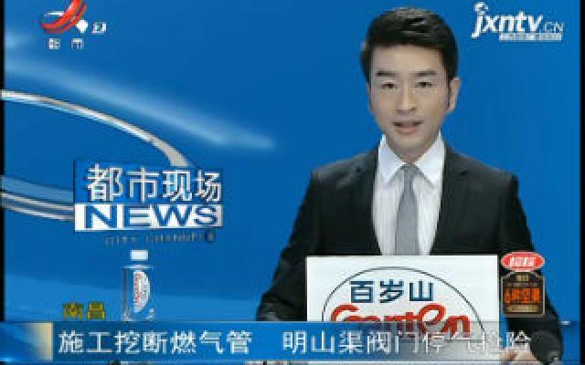 南昌:施工挖断燃气管 明山渠阀门停气抢险