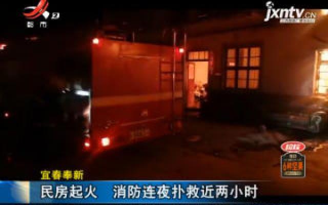 宜春奉新:民房起火 消防连夜扑救近两小时